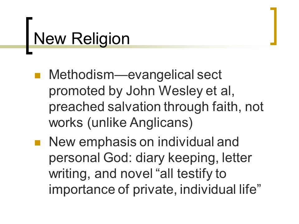 New Religion Methodism—evangelical sect promoted by John Wesley et al, preached salvation through faith, not works (unlike Anglicans)