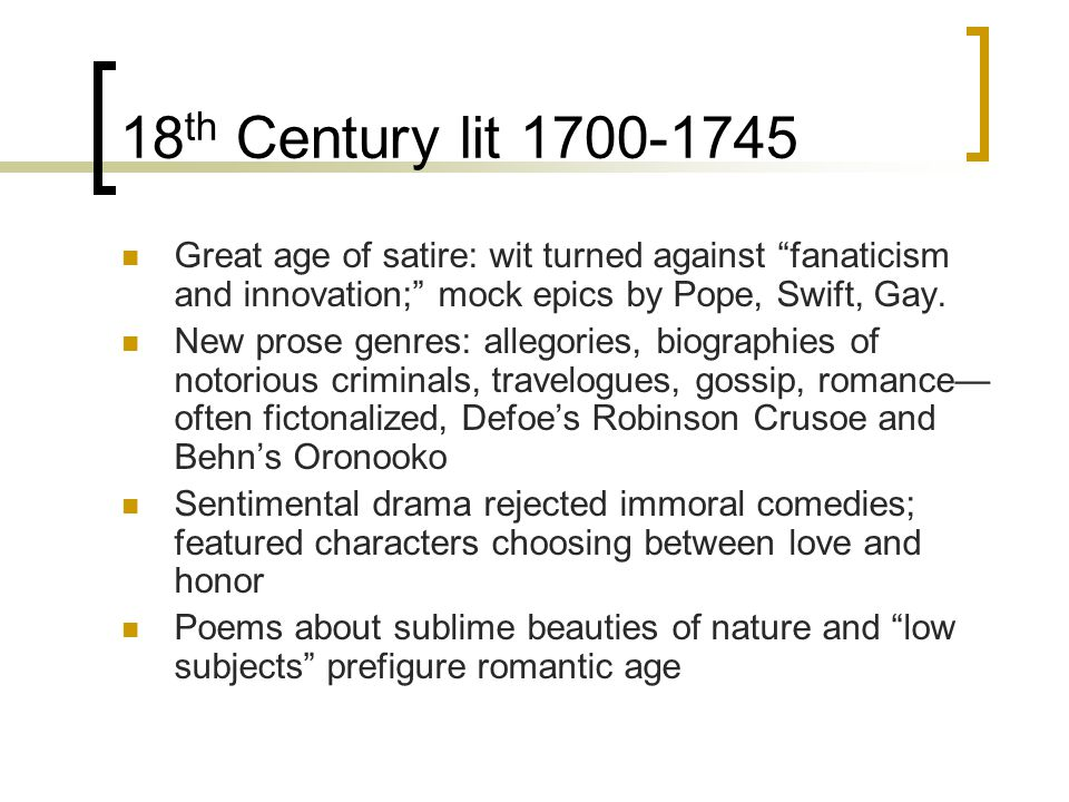 18th Century lit 1700-1745 Great age of satire: wit turned against fanaticism and innovation; mock epics by Pope, Swift, Gay.