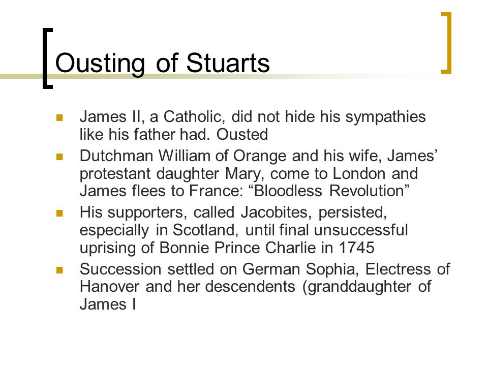 Ousting of Stuarts James II, a Catholic, did not hide his sympathies like his father had. Ousted.