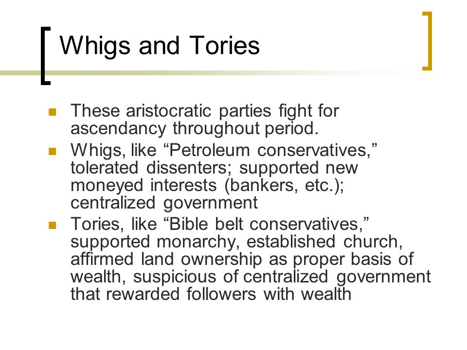 Whigs and Tories These aristocratic parties fight for ascendancy throughout period.