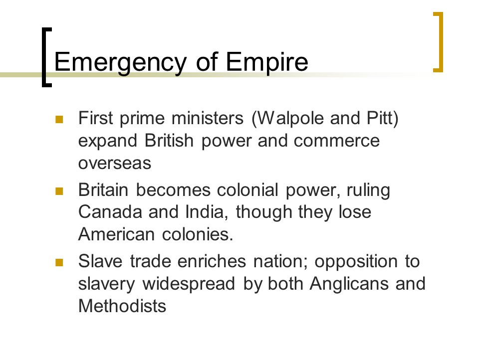 Emergency of Empire First prime ministers (Walpole and Pitt) expand British power and commerce overseas.