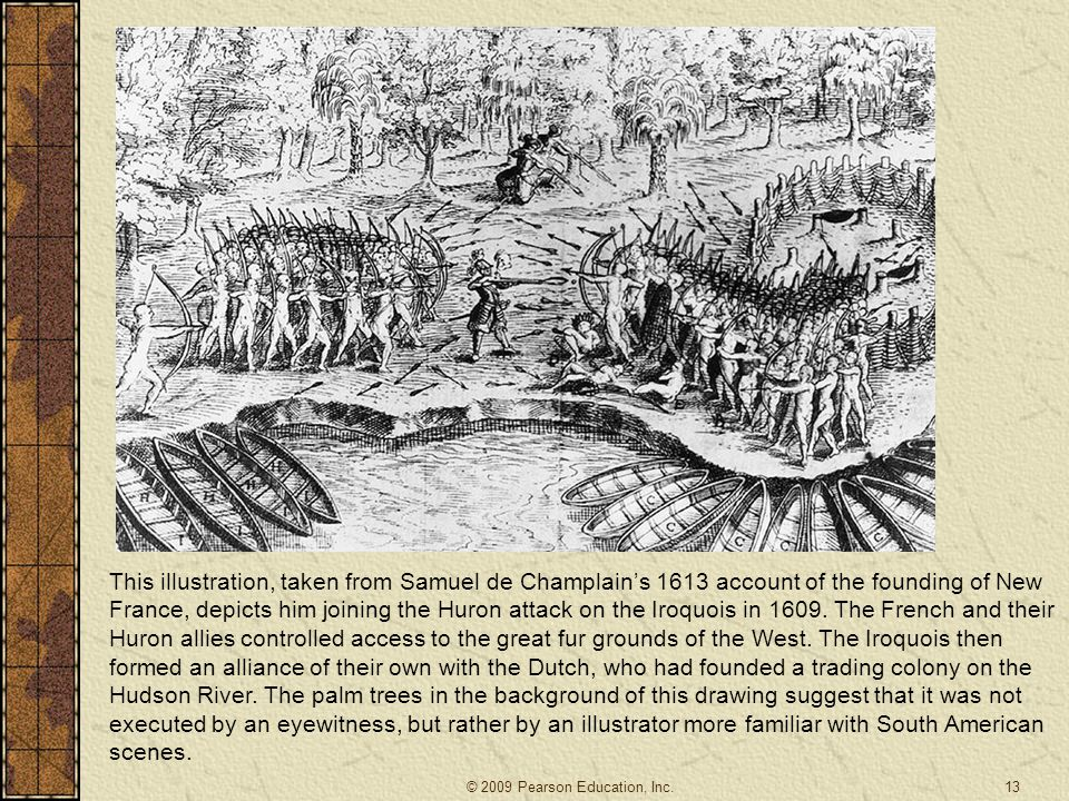 This illustration, taken from Samuel de Champlain's 1613 account of the founding of New France, depicts him joining the Huron attack on the Iroquois in 1609. The French and their Huron allies controlled access to the great fur grounds of the West. The Iroquois then formed an alliance of their own with the Dutch, who had founded a trading colony on the Hudson River. The palm trees in the background of this drawing suggest that it was not executed by an eyewitness, but rather by an illustrator more familiar with South American scenes.