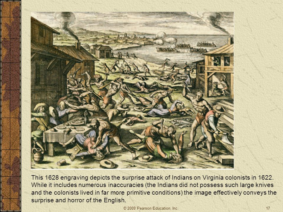 This 1628 engraving depicts the surprise attack of Indians on Virginia colonists in 1622. While it includes numerous inaccuracies (the Indians did not possess such large knives and the colonists lived in far more primitive conditions) the image effectively conveys the surprise and horror of the English.