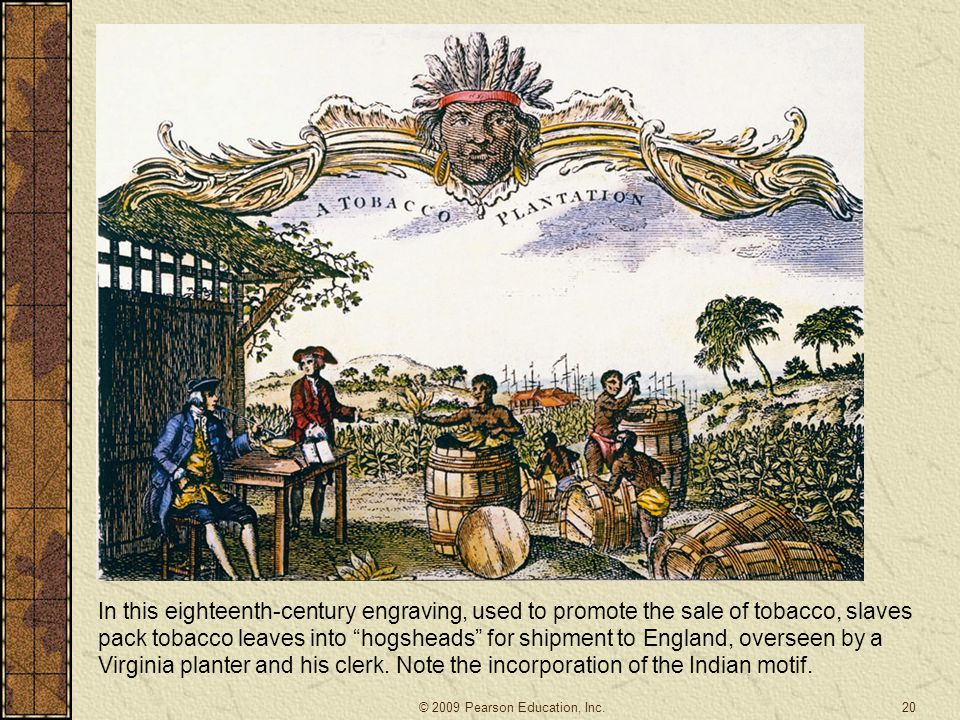 In this eighteenth-century engraving, used to promote the sale of tobacco, slaves pack tobacco leaves into hogsheads for shipment to England, overseen by a Virginia planter and his clerk. Note the incorporation of the Indian motif.