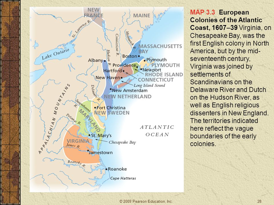 MAP 3.3 European Colonies of the Atlantic Coast, 1607–39 Virginia, on Chesapeake Bay, was the first English colony in North America, but by the mid-seventeenth century, Virginia was joined by settlements of Scandinavians on the Delaware River and Dutch on the Hudson River, as well as English religious dissenters in New England. The territories indicated here reflect the vague boundaries of the early colonies.