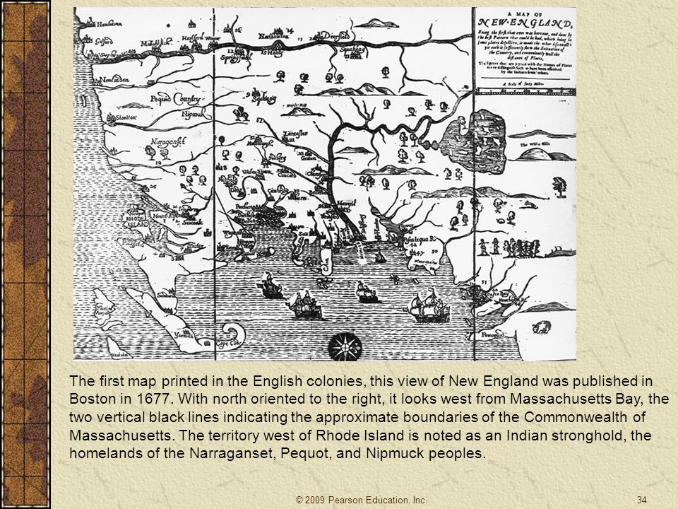 The first map printed in the English colonies, this view of New England was published in Boston in 1677. With north oriented to the right, it looks west from Massachusetts Bay, the two vertical black lines indicating the approximate boundaries of the Commonwealth of Massachusetts. The territory west of Rhode Island is noted as an Indian stronghold, the homelands of the Narraganset, Pequot, and Nipmuck peoples.