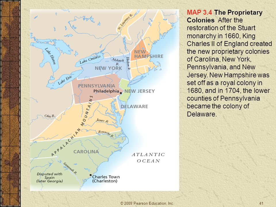 MAP 3.4 The Proprietary Colonies After the restoration of the Stuart monarchy in 1660, King Charles II of England created the new proprietary colonies of Carolina, New York, Pennsylvania, and New Jersey. New Hampshire was set off as a royal colony in 1680, and in 1704, the lower counties of Pennsylvania became the colony of Delaware.