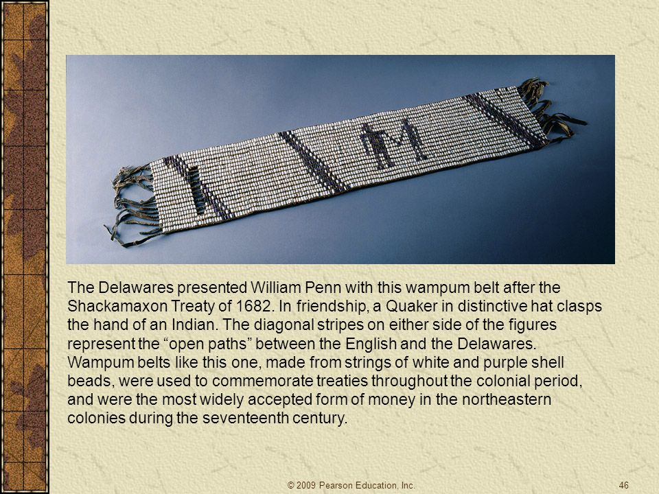 The Delawares presented William Penn with this wampum belt after the Shackamaxon Treaty of 1682. In friendship, a Quaker in distinctive hat clasps the hand of an Indian. The diagonal stripes on either side of the figures represent the open paths between the English and the Delawares. Wampum belts like this one, made from strings of white and purple shell beads, were used to commemorate treaties throughout the colonial period, and were the most widely accepted form of money in the northeastern colonies during the seventeenth century.