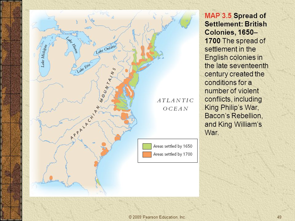MAP 3.5 Spread of Settlement: British Colonies, 1650–1700 The spread of settlement in the English colonies in the late seventeenth century created the conditions for a number of violent conflicts, including King Philip's War, Bacon's Rebellion, and King William's War.