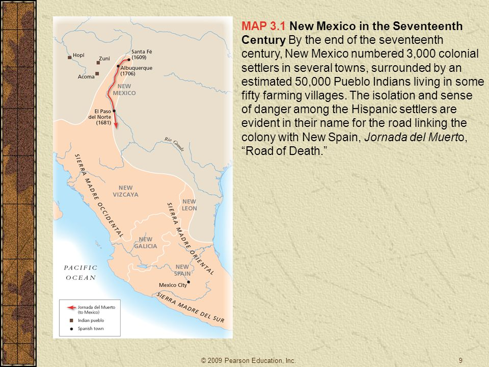 MAP 3.1 New Mexico in the Seventeenth Century By the end of the seventeenth century, New Mexico numbered 3,000 colonial settlers in several towns, surrounded by an estimated 50,000 Pueblo Indians living in some fifty farming villages. The isolation and sense of danger among the Hispanic settlers are evident in their name for the road linking the colony with New Spain, Jornada del Muerto, Road of Death.