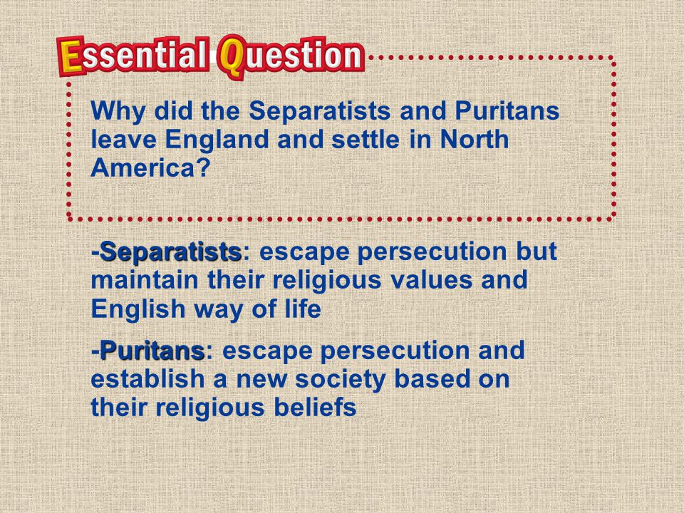 Essential Question Why did the Separatists and Puritans leave England and settle in North America