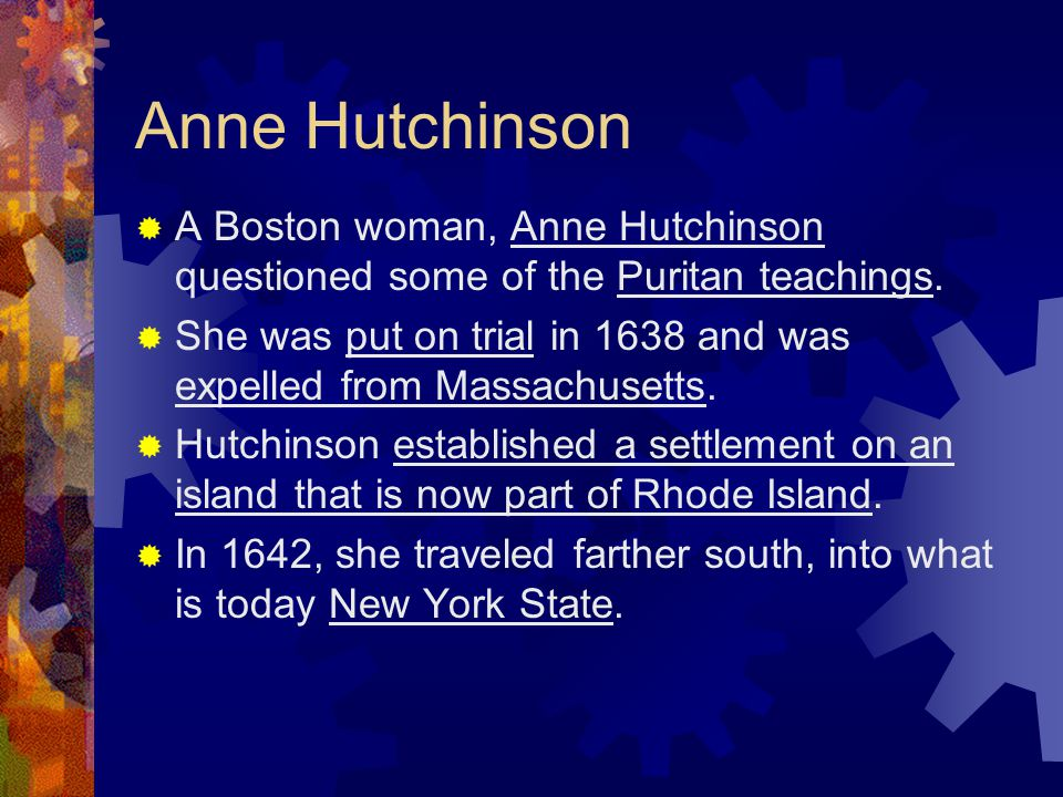 Anne Hutchinson A Boston woman, Anne Hutchinson questioned some of the Puritan teachings.