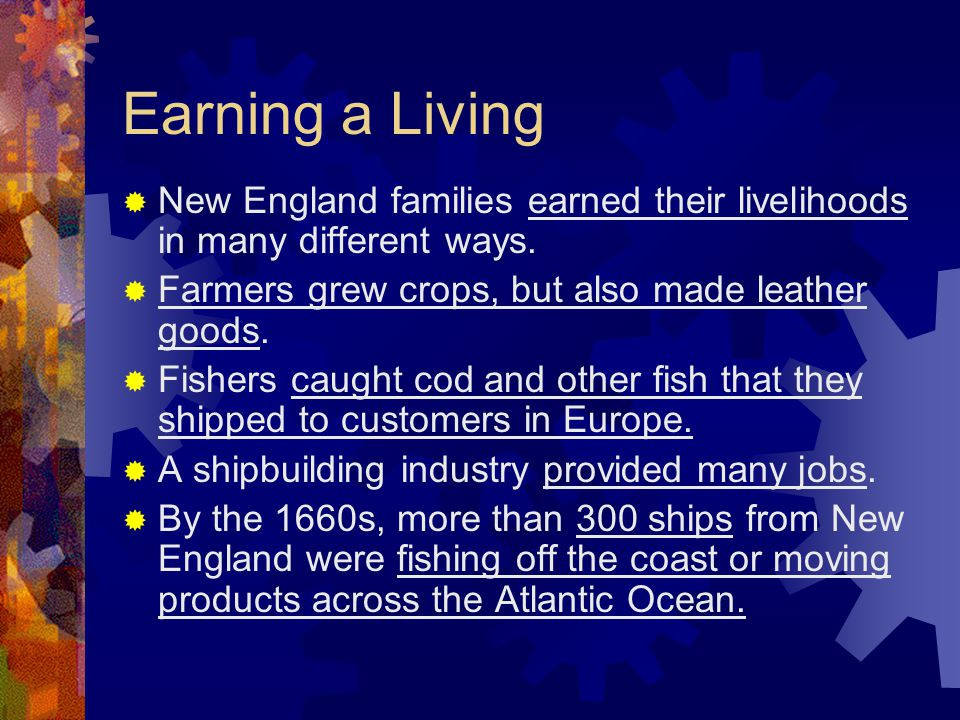 Earning a Living New England families earned their livelihoods in many different ways. Farmers grew crops, but also made leather goods.
