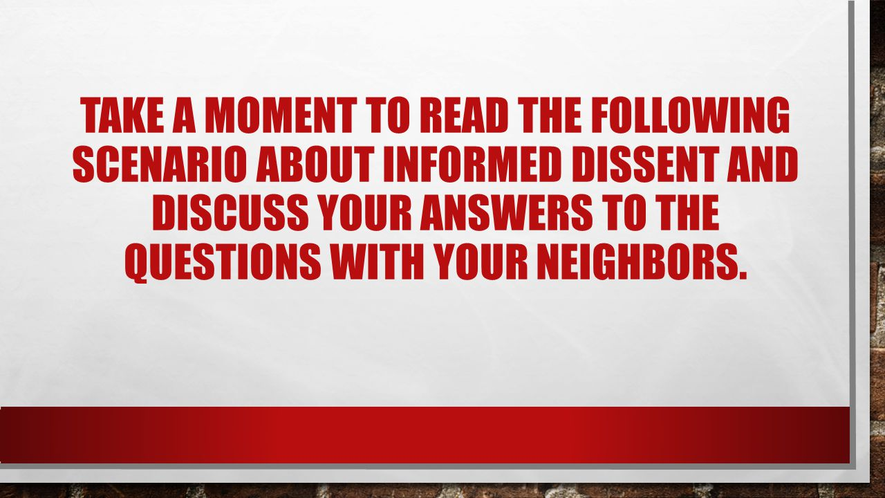 Take a moment to read the following scenario about informed dissent and discuss your answers to the questions with your neighbors.