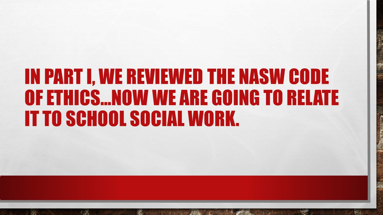 In part I, we reviewed the NASW Code of ethics…now we are going to relate it to school social work.