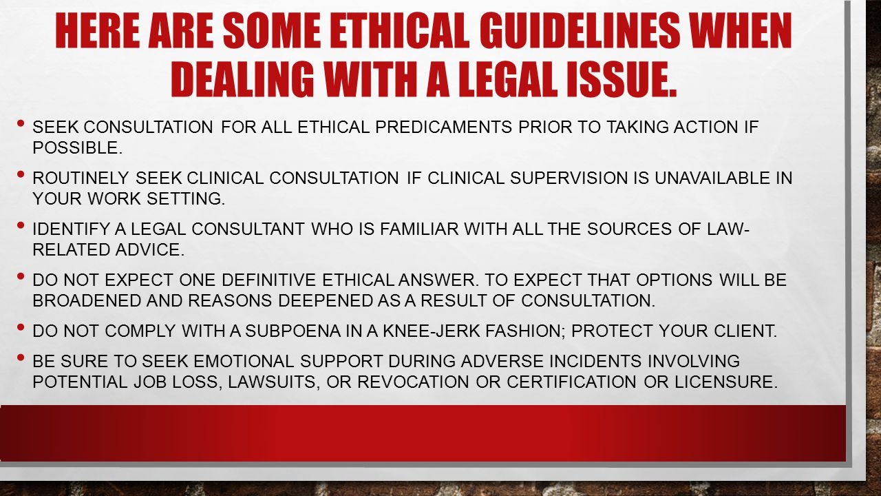 Here are Some ethical guidelines when dealing with a legal issue.
