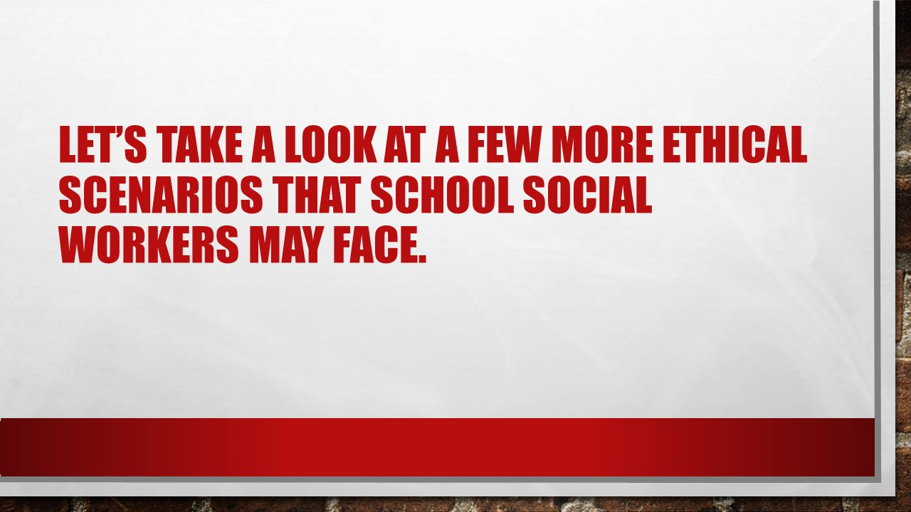 Let's take a look at a few more ethical scenarios that school social workers may face.