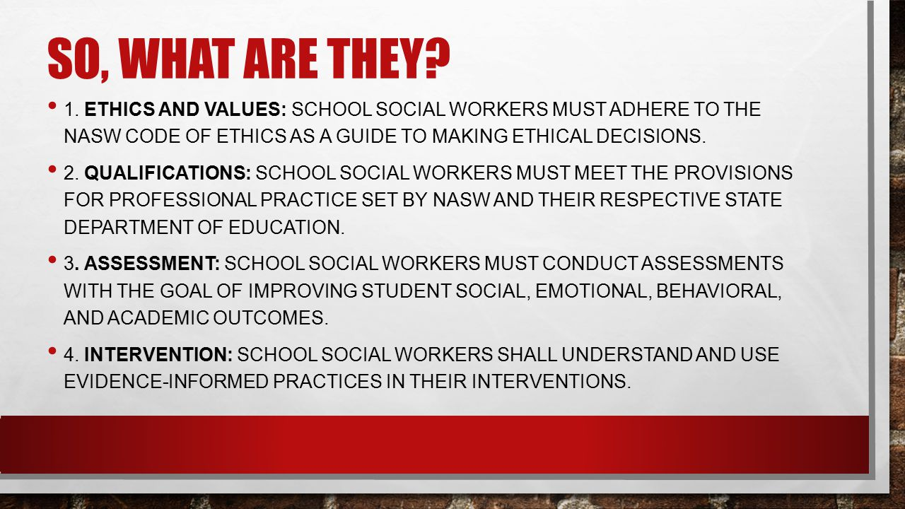 So, what are they 1. Ethics and values: school social workers must adhere to the nasw code of ethics as a guide to making ethical decisions.