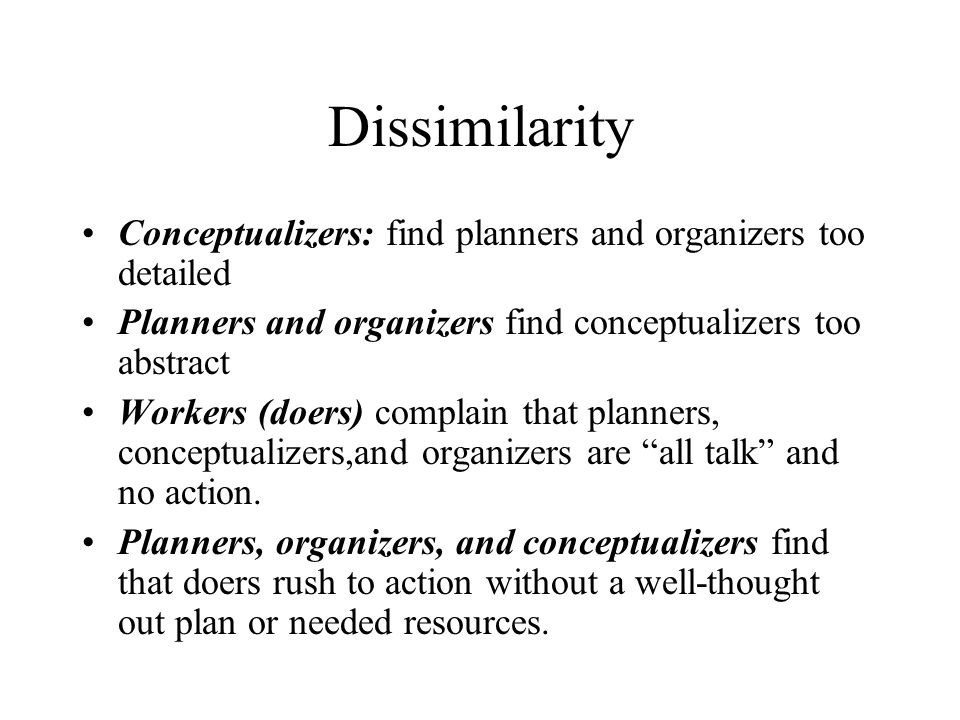 Dissimilarity Conceptualizers: find planners and organizers too detailed. Planners and organizers find conceptualizers too abstract.