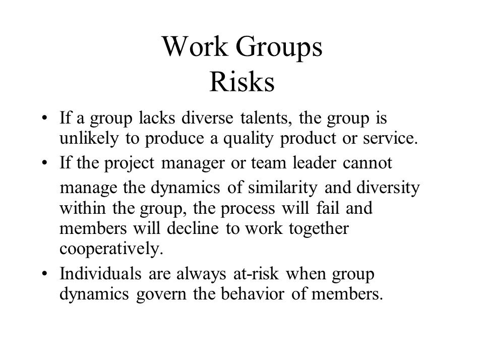 Work Groups Risks If a group lacks diverse talents, the group is unlikely to produce a quality product or service.