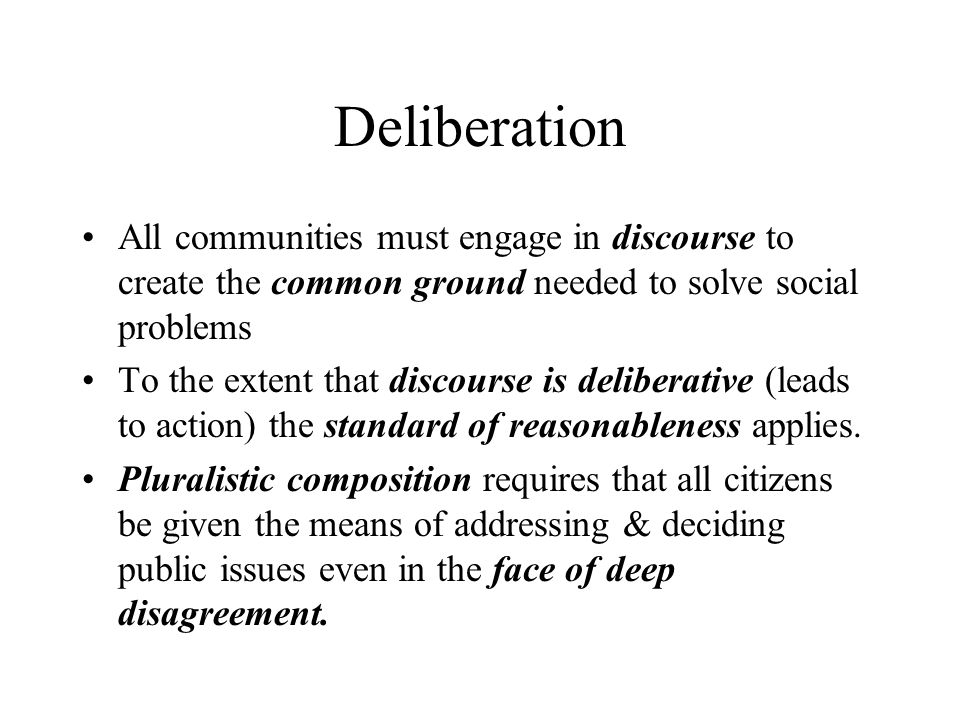 Deliberation All communities must engage in discourse to create the common ground needed to solve social problems.