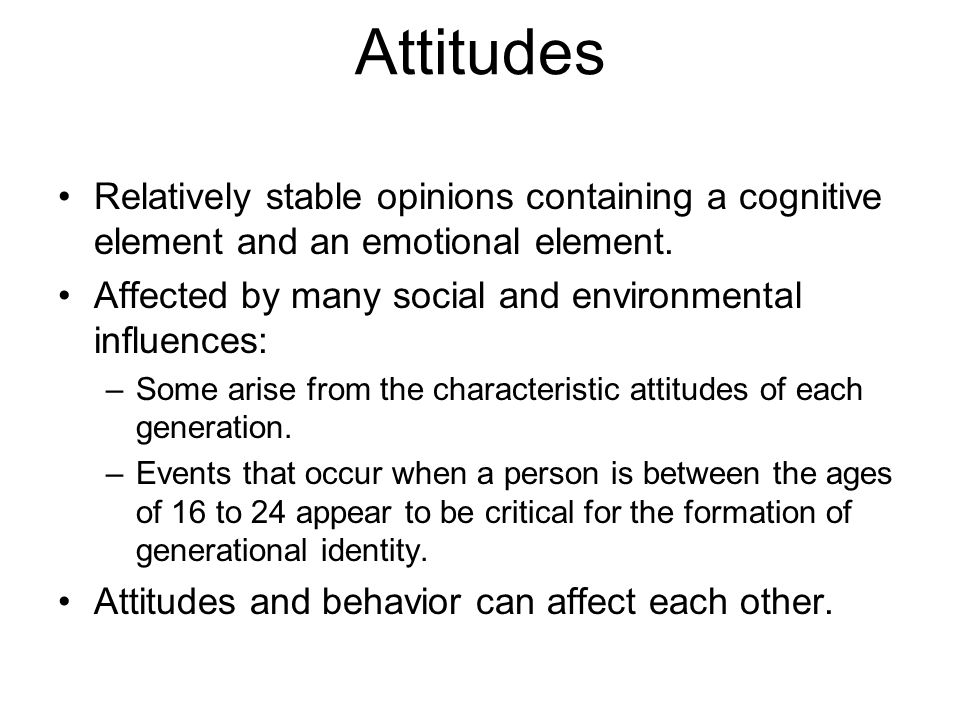 Attitudes Relatively stable opinions containing a cognitive element and an emotional element. Affected by many social and environmental influences: