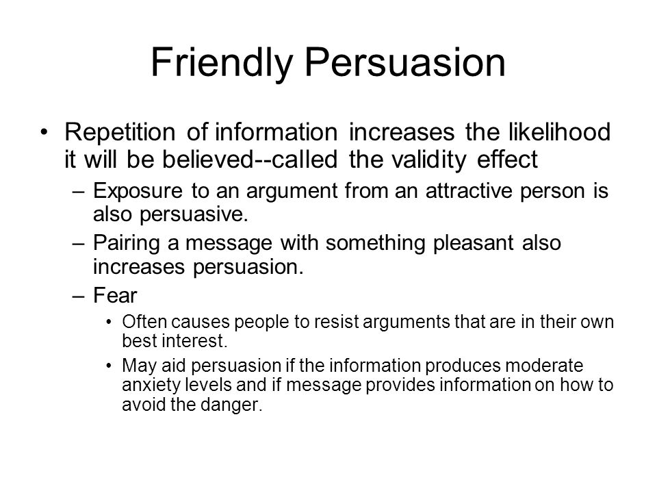 Friendly Persuasion Repetition of information increases the likelihood it will be believed--called the validity effect.