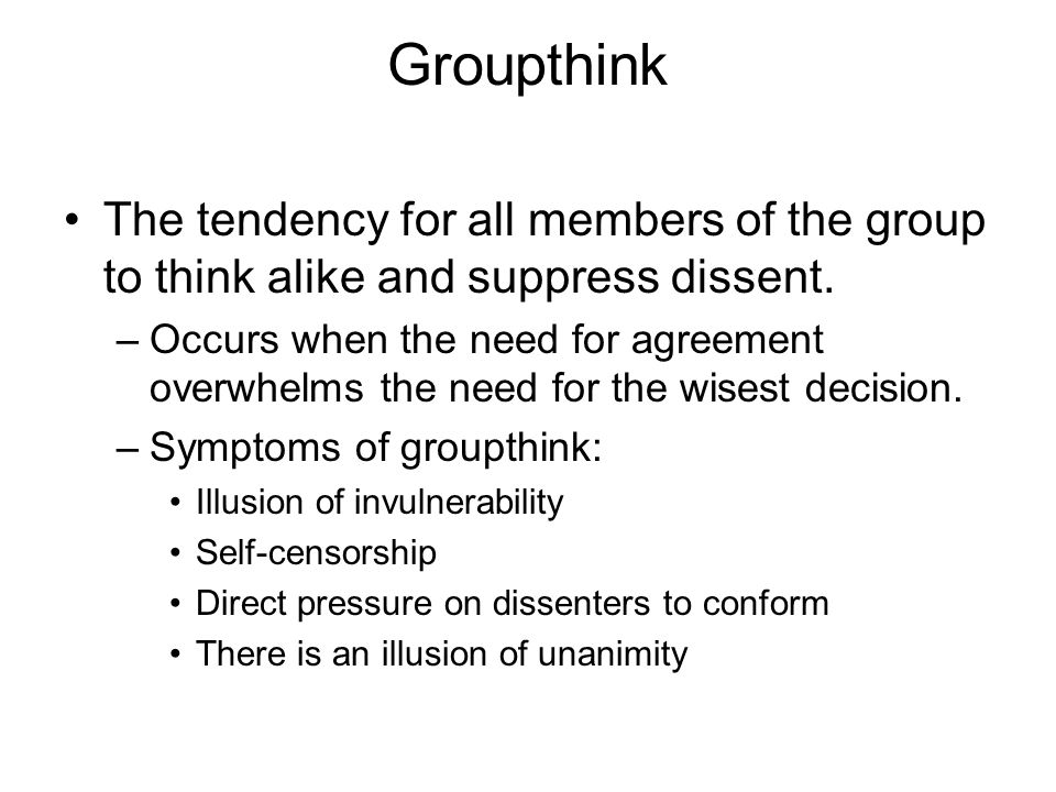 Groupthink The tendency for all members of the group to think alike and suppress dissent.