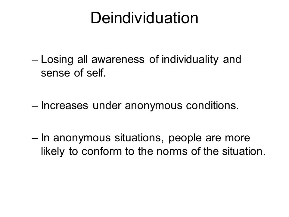 Deindividuation Losing all awareness of individuality and sense of self. Increases under anonymous conditions.