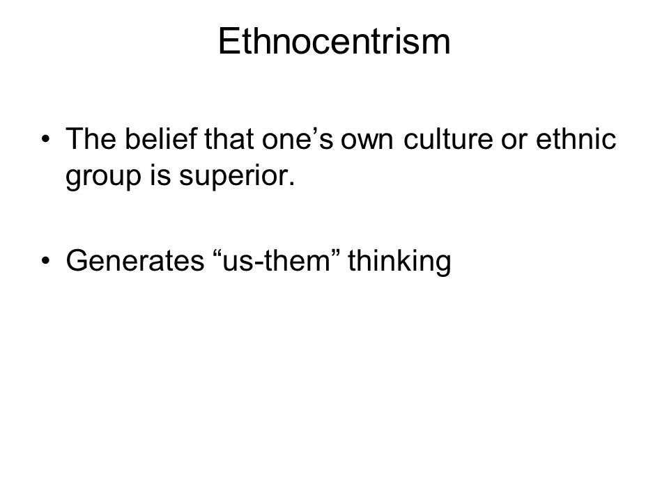 Ethnocentrism The belief that one's own culture or ethnic group is superior.