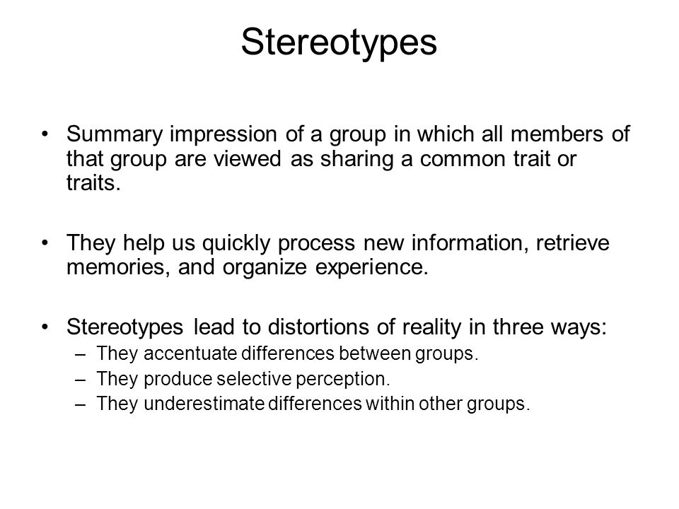 Stereotypes Summary impression of a group in which all members of that group are viewed as sharing a common trait or traits.