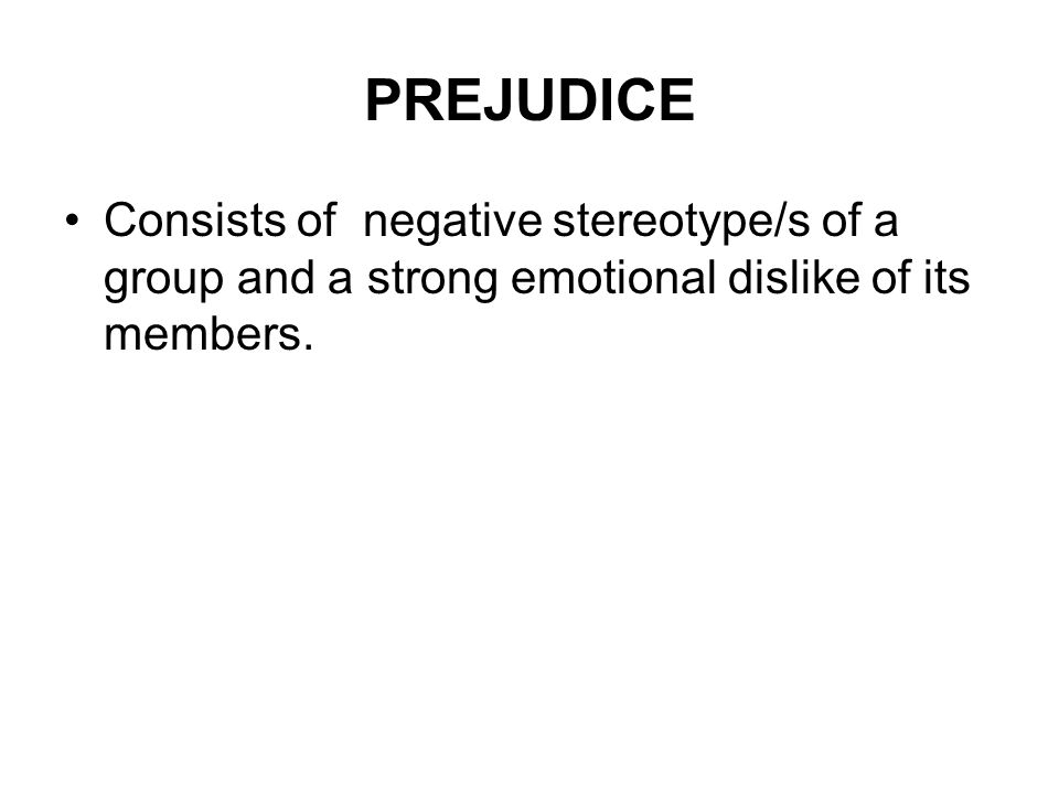 PREJUDICE Consists of negative stereotype/s of a group and a strong emotional dislike of its members.
