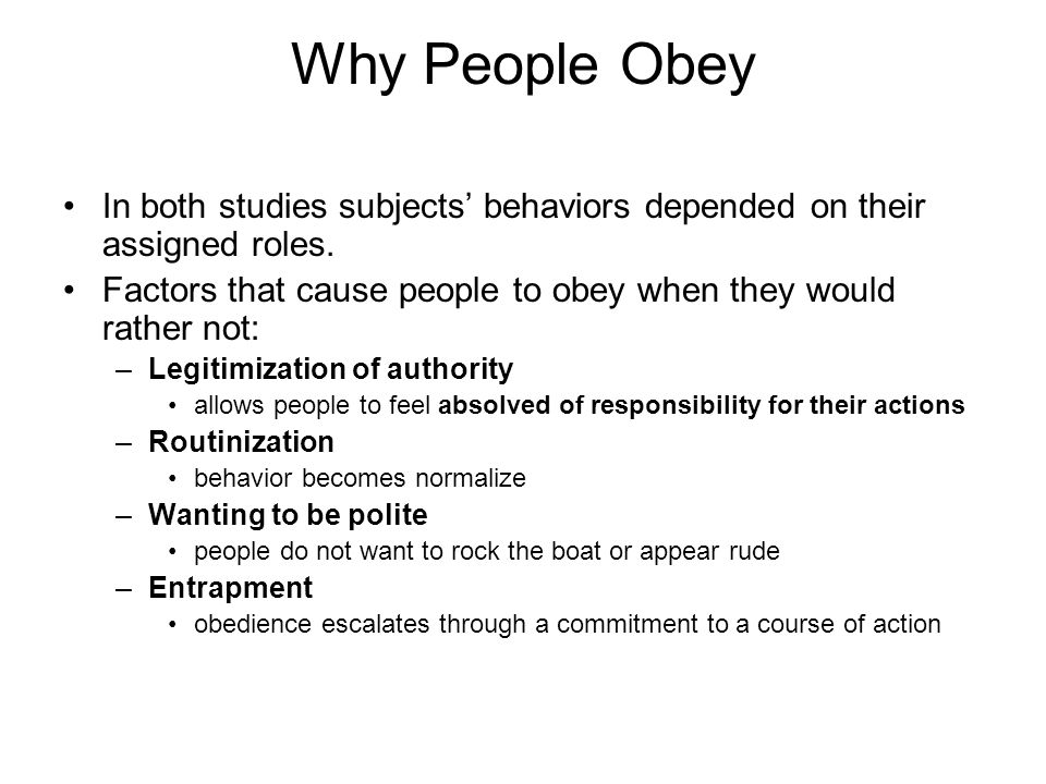 Why People Obey In both studies subjects' behaviors depended on their assigned roles. Factors that cause people to obey when they would rather not: