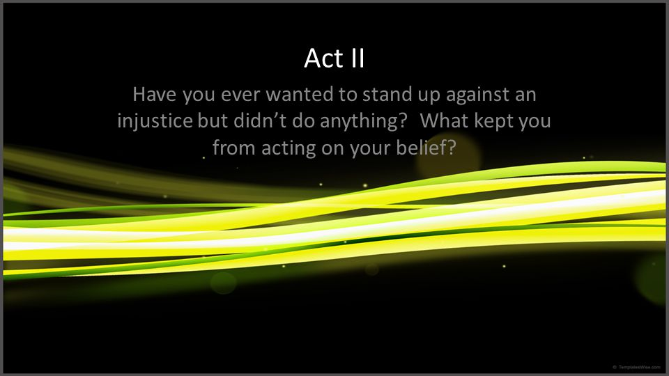 Act II Have you ever wanted to stand up against an injustice but didn't do anything.