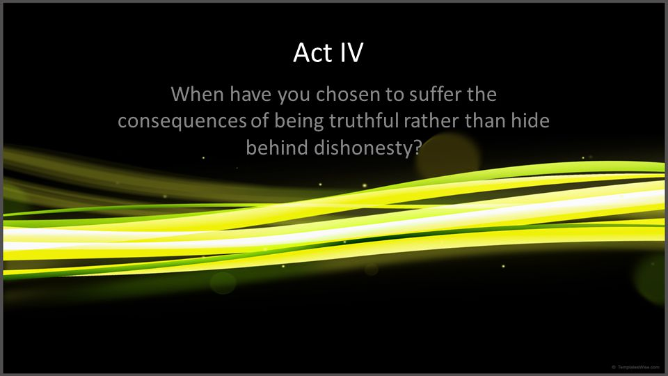 Act IV When have you chosen to suffer the consequences of being truthful rather than hide behind dishonesty