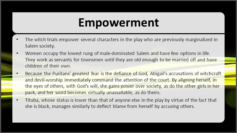 Empowerment The witch trials empower several characters in the play who are previously marginalized in Salem society.