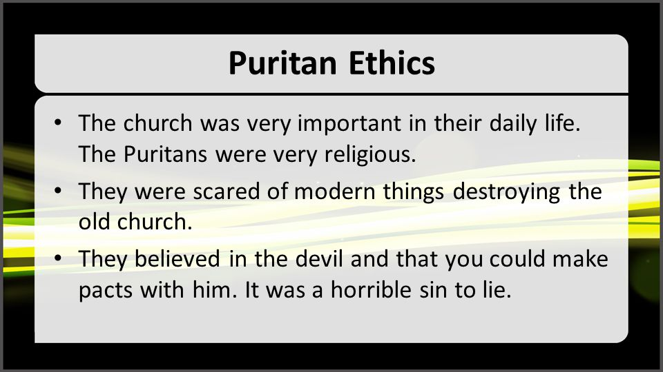 Puritan Ethics The church was very important in their daily life. The Puritans were very religious.