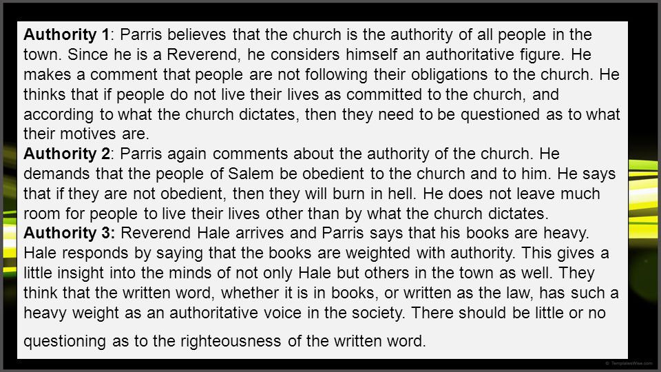 Authority 1: Parris believes that the church is the authority of all people in the town. Since he is a Reverend, he considers himself an authoritative figure. He makes a comment that people are not following their obligations to the church. He thinks that if people do not live their lives as committed to the church, and according to what the church dictates, then they need to be questioned as to what their motives are.
