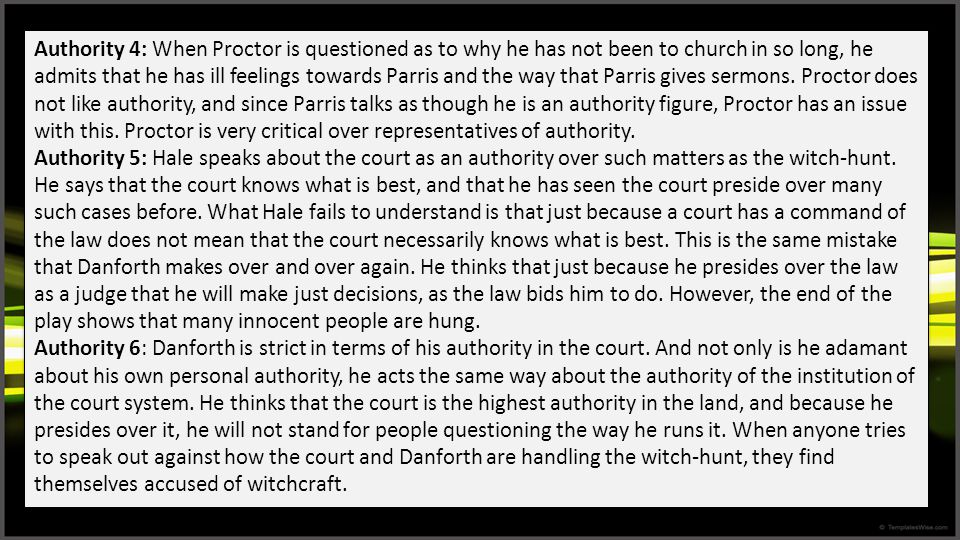 Authority 4: When Proctor is questioned as to why he has not been to church in so long, he admits that he has ill feelings towards Parris and the way that Parris gives sermons. Proctor does not like authority, and since Parris talks as though he is an authority figure, Proctor has an issue with this. Proctor is very critical over representatives of authority.
