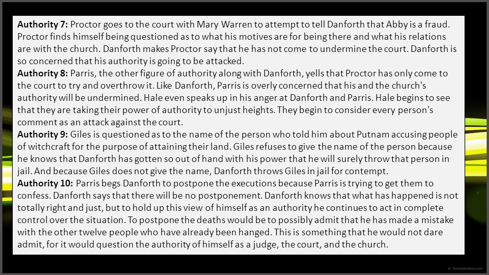 Authority 7: Proctor goes to the court with Mary Warren to attempt to tell Danforth that Abby is a fraud. Proctor finds himself being questioned as to what his motives are for being there and what his relations are with the church. Danforth makes Proctor say that he has not come to undermine the court. Danforth is so concerned that his authority is going to be attacked.