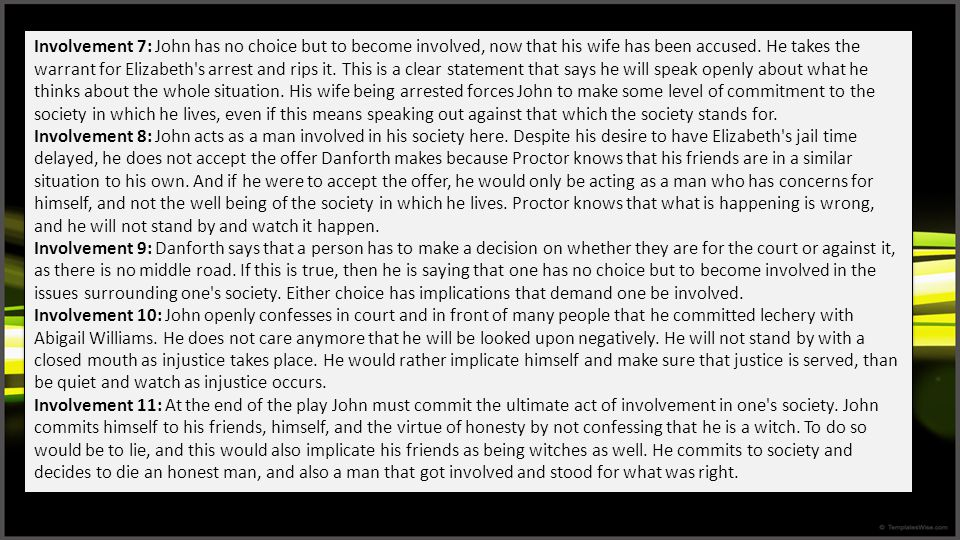 Involvement 7: John has no choice but to become involved, now that his wife has been accused. He takes the warrant for Elizabeth s arrest and rips it. This is a clear statement that says he will speak openly about what he thinks about the whole situation. His wife being arrested forces John to make some level of commitment to the society in which he lives, even if this means speaking out against that which the society stands for.