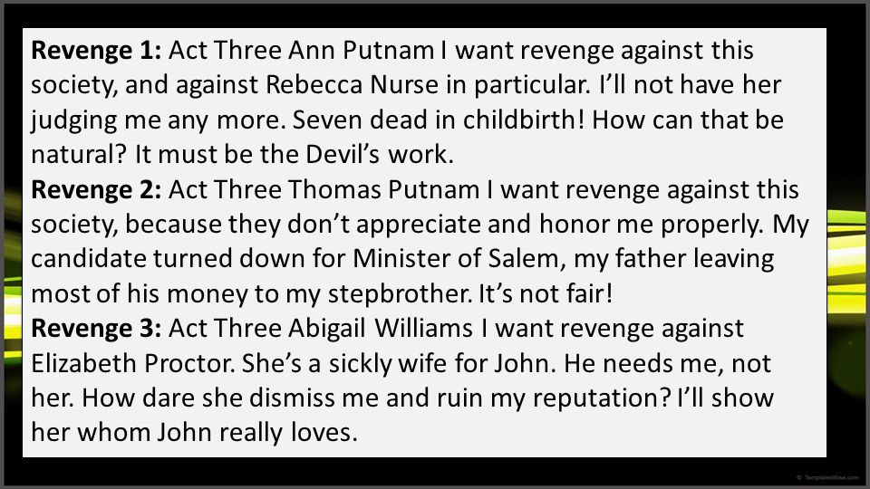 Revenge 1: Act Three Ann Putnam I want revenge against this society, and against Rebecca Nurse in particular. I'll not have her judging me any more. Seven dead in childbirth! How can that be natural It must be the Devil's work.