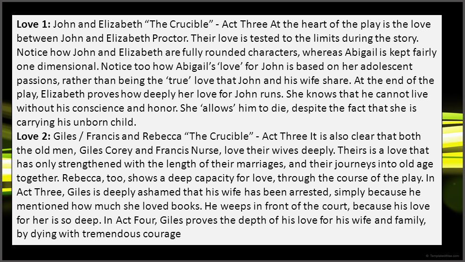 Love 1: John and Elizabeth The Crucible - Act Three At the heart of the play is the love between John and Elizabeth Proctor. Their love is tested to the limits during the story. Notice how John and Elizabeth are fully rounded characters, whereas Abigail is kept fairly one dimensional. Notice too how Abigail's 'love' for John is based on her adolescent passions, rather than being the 'true' love that John and his wife share. At the end of the play, Elizabeth proves how deeply her love for John runs. She knows that he cannot live without his conscience and honor. She 'allows' him to die, despite the fact that she is carrying his unborn child.