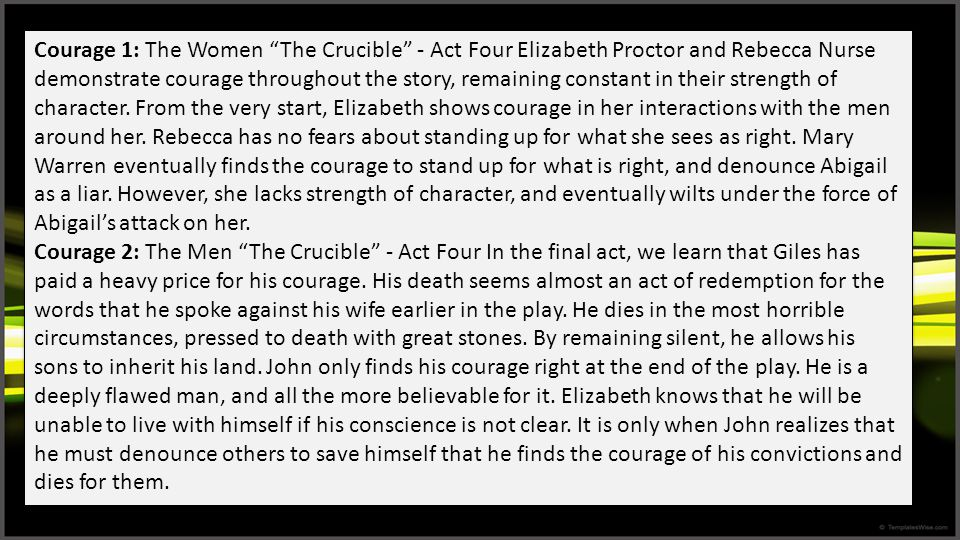 Courage 1: The Women The Crucible - Act Four Elizabeth Proctor and Rebecca Nurse demonstrate courage throughout the story, remaining constant in their strength of character. From the very start, Elizabeth shows courage in her interactions with the men around her. Rebecca has no fears about standing up for what she sees as right. Mary Warren eventually finds the courage to stand up for what is right, and denounce Abigail as a liar. However, she lacks strength of character, and eventually wilts under the force of Abigail's attack on her.