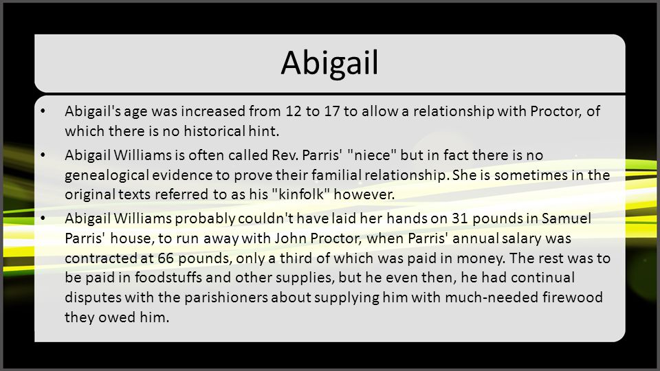 Abigail Abigail s age was increased from 12 to 17 to allow a relationship with Proctor, of which there is no historical hint.