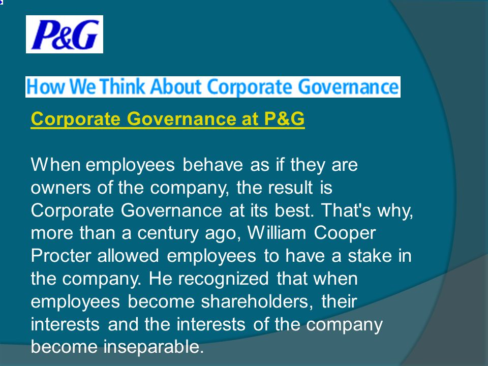 Corporate Governance at P&G When employees behave as if they are owners of the company, the result is Corporate Governance at its best.