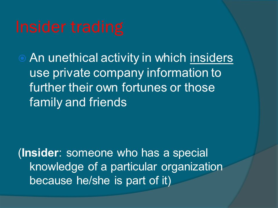 Insider trading An unethical activity in which insiders use private company information to further their own fortunes or those family and friends.