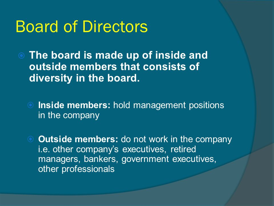 Board of Directors The board is made up of inside and outside members that consists of diversity in the board.