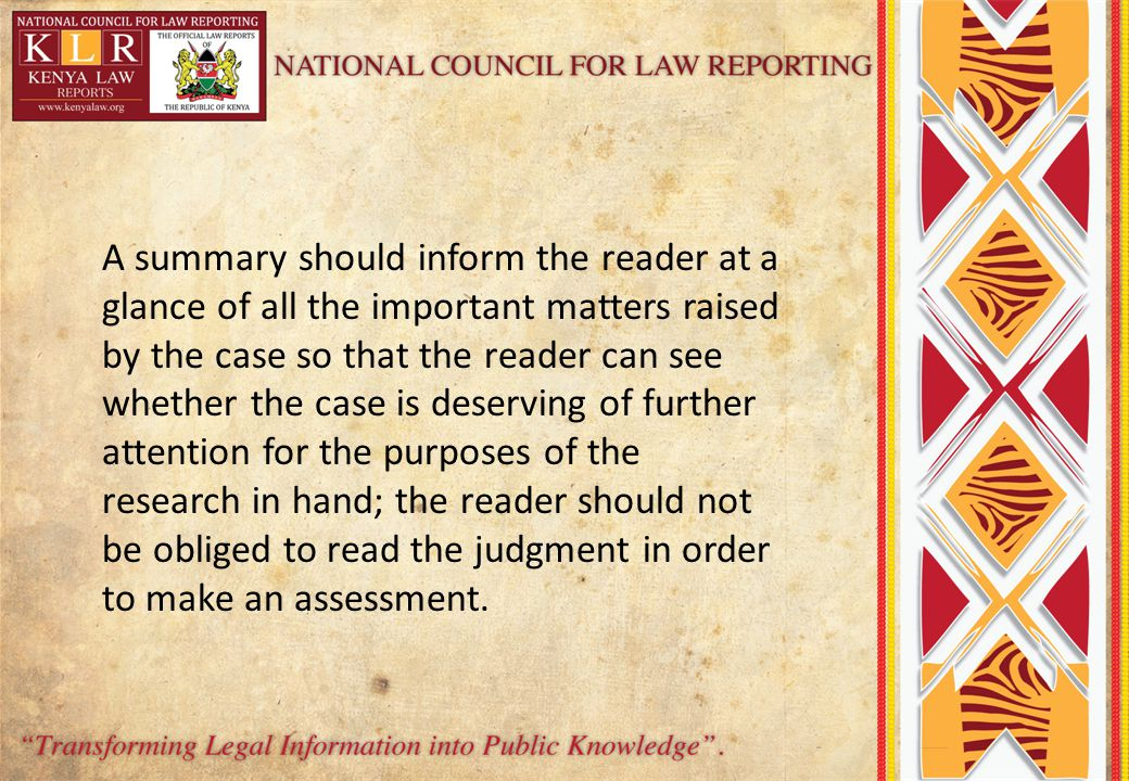A summary should inform the reader at a glance of all the important matters raised by the case so that the reader can see whether the case is deserving of further attention for the purposes of the research in hand; the reader should not be obliged to read the judgment in order to make an assessment.