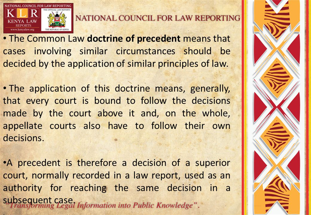 The Common Law doctrine of precedent means that cases involving similar circumstances should be decided by the application of similar principles of law.